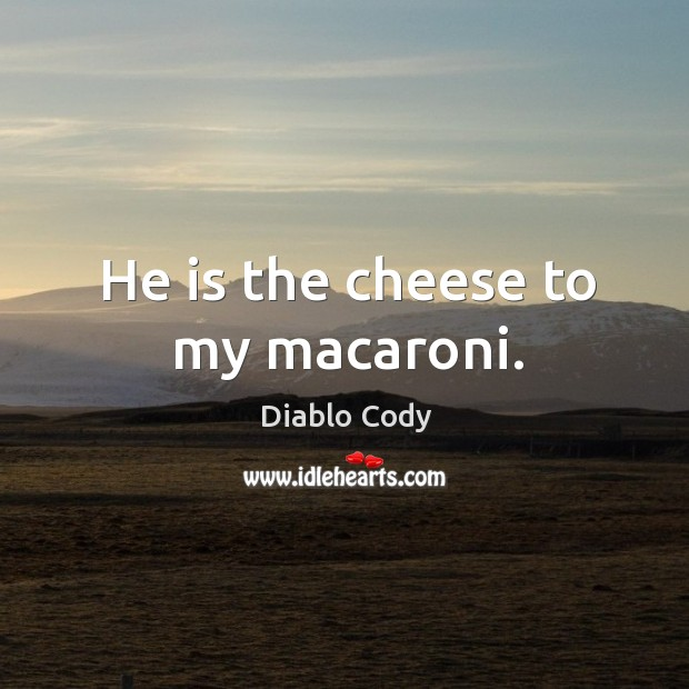 Image, He is the cheese to my macaroni.