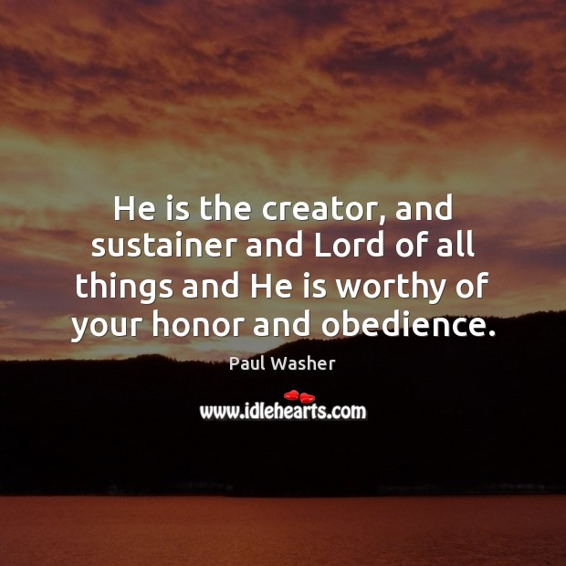 He is the creator, and sustainer and Lord of all things and Paul Washer Picture Quote