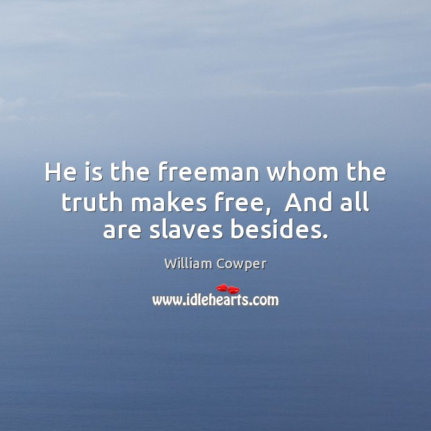 He is the freeman whom the truth makes free,  And all are slaves besides. Image