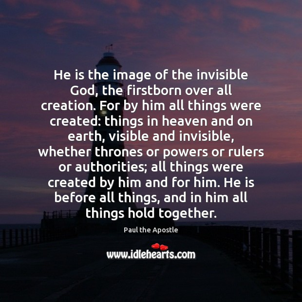 He is the image of the invisible God, the firstborn over all Paul the Apostle Picture Quote
