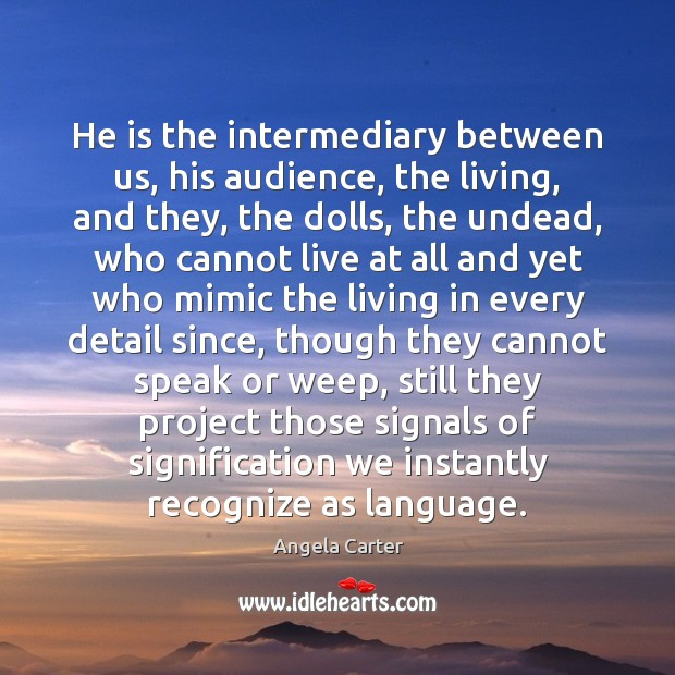 Image, He is the intermediary between us, his audience, the living, and they,