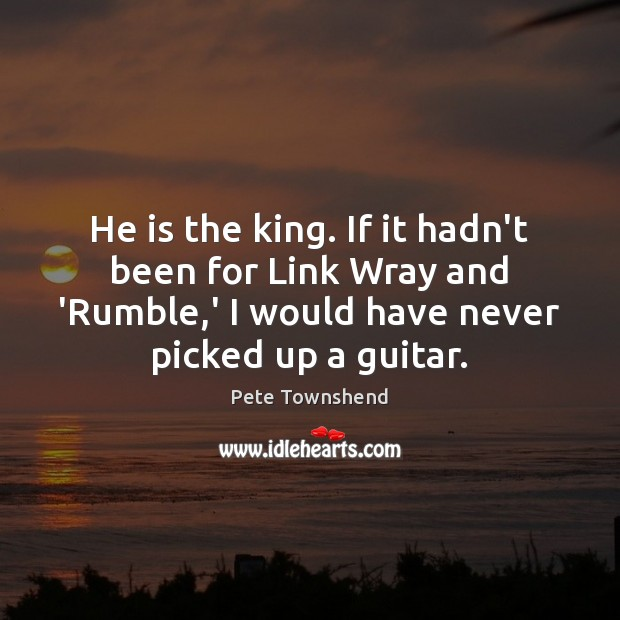 He is the king. If it hadn't been for Link Wray and Pete Townshend Picture Quote