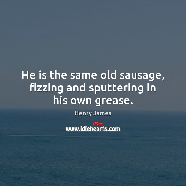 He is the same old sausage, fizzing and sputtering in his own grease. Henry James Picture Quote