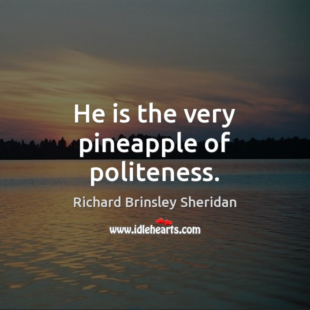 He is the very pineapple of politeness. Richard Brinsley Sheridan Picture Quote