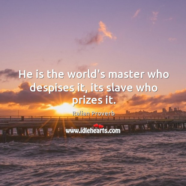 Image, He is the world's master who despises it, its slave who prizes it.