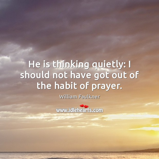 He is thinking quietly: I should not have got out of the habit of prayer. William Faulkner Picture Quote