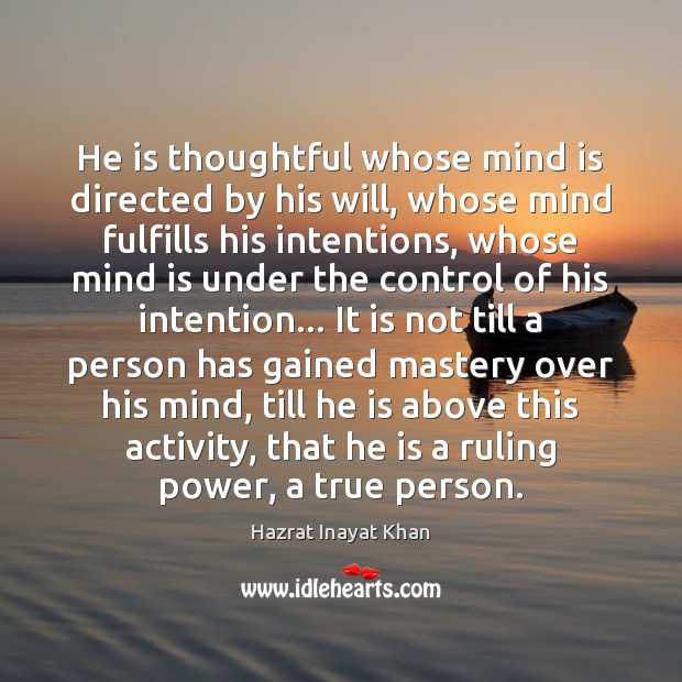 He is thoughtful whose mind is directed by his will, whose mind Hazrat Inayat Khan Picture Quote