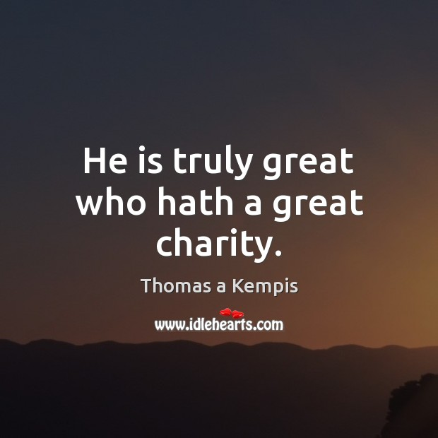 He is truly great who hath a great charity. Thomas a Kempis Picture Quote