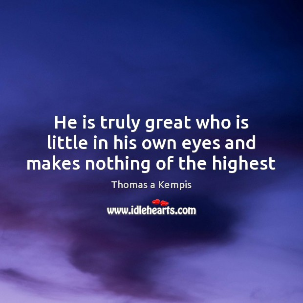 He is truly great who is little in his own eyes and makes nothing of the highest Thomas a Kempis Picture Quote