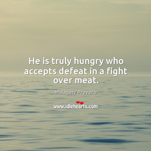He is truly hungry who accepts defeat in a fight over meat. Malagasy Proverbs Image