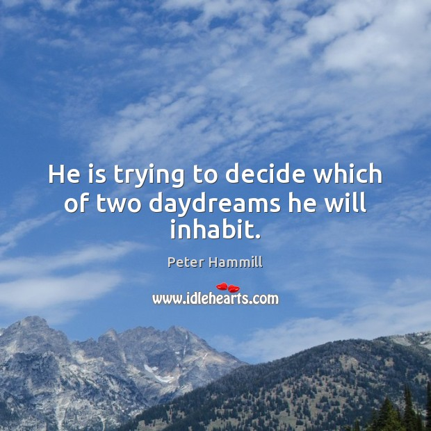He is trying to decide which of two daydreams he will inhabit. Image