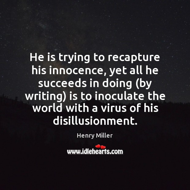 He is trying to recapture his innocence, yet all he succeeds in Henry Miller Picture Quote