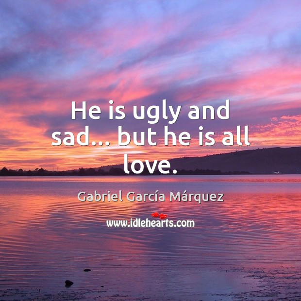 He is ugly and sad… but he is all love. Image