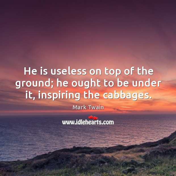 Image, He is useless on top of the ground; he ought to be under it, inspiring the cabbages.