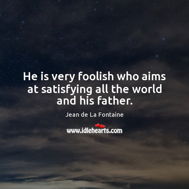 He is very foolish who aims at satisfying all the world and his father. Jean de La Fontaine Picture Quote