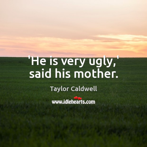 'He is very ugly,' said his mother. Taylor Caldwell Picture Quote