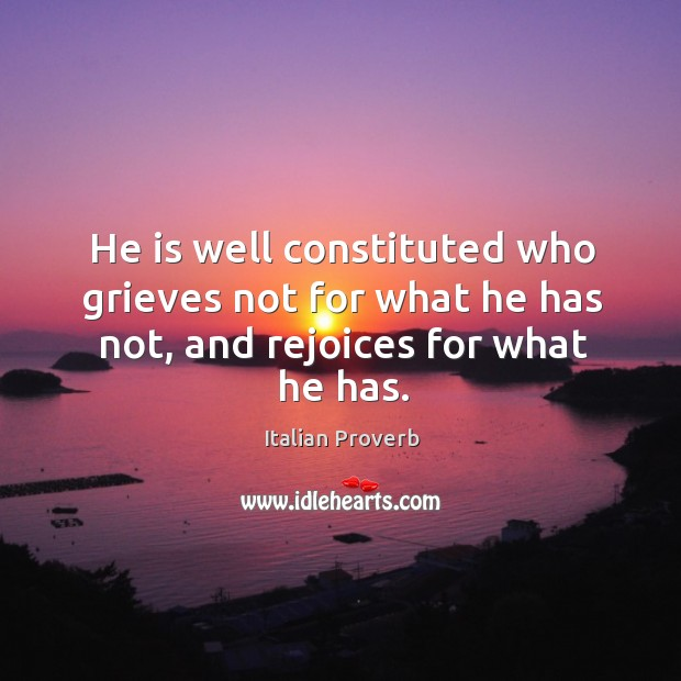 He is well constituted who grieves not for what he has not, and rejoices for what he has. Italian Proverbs Image