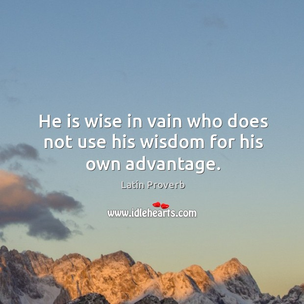 He is wise in vain who does not use his wisdom for his own advantage. Image