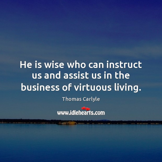 He is wise who can instruct us and assist us in the business of virtuous living. Thomas Carlyle Picture Quote