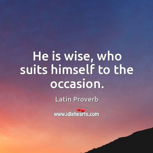 He is wise, who suits himself to the occasion. Image