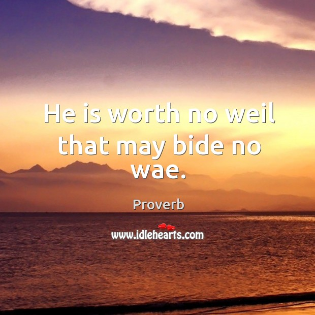 He is worth no weil that may bide no wae. Image