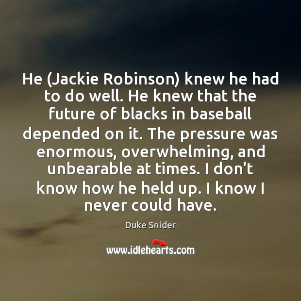 Image, He (Jackie Robinson) knew he had to do well. He knew that