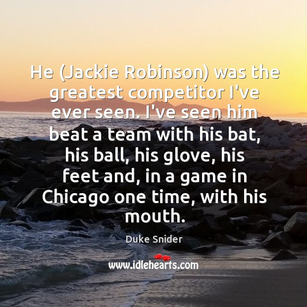 He (Jackie Robinson) was the greatest competitor I've ever seen. I've seen Duke Snider Picture Quote