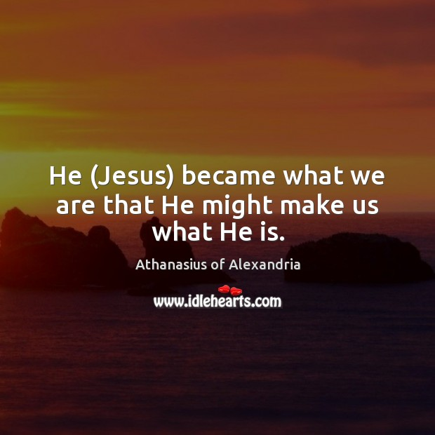 Image, He (Jesus) became what we are that He might make us what He is.