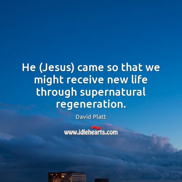He (Jesus) came so that we might receive new life through supernatural regeneration. Image