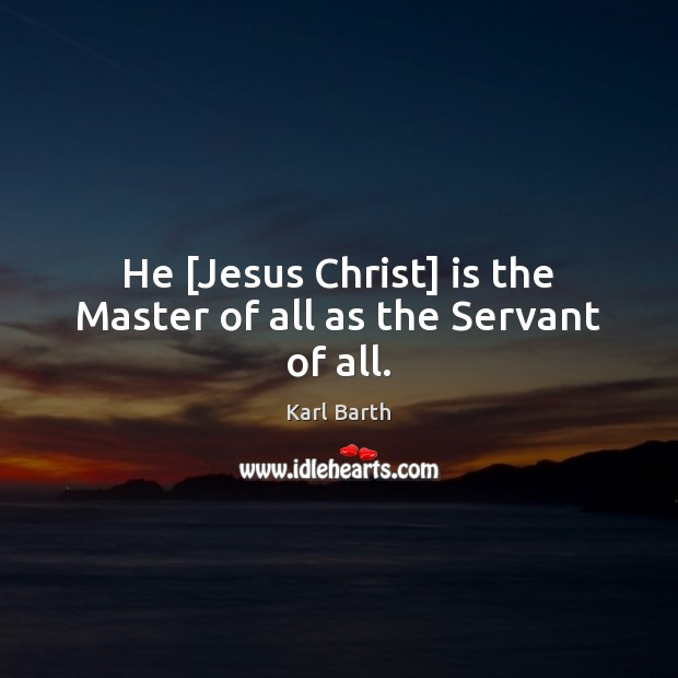 He [Jesus Christ] is the Master of all as the Servant of all. Karl Barth Picture Quote