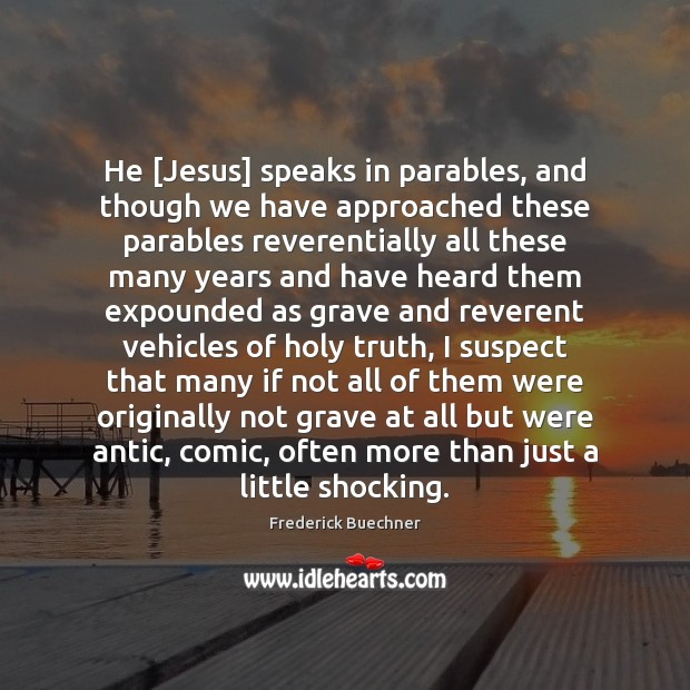 He [Jesus] speaks in parables, and though we have approached these parables Image