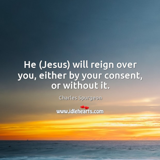 Image, He (Jesus) will reign over you, either by your consent, or without it.