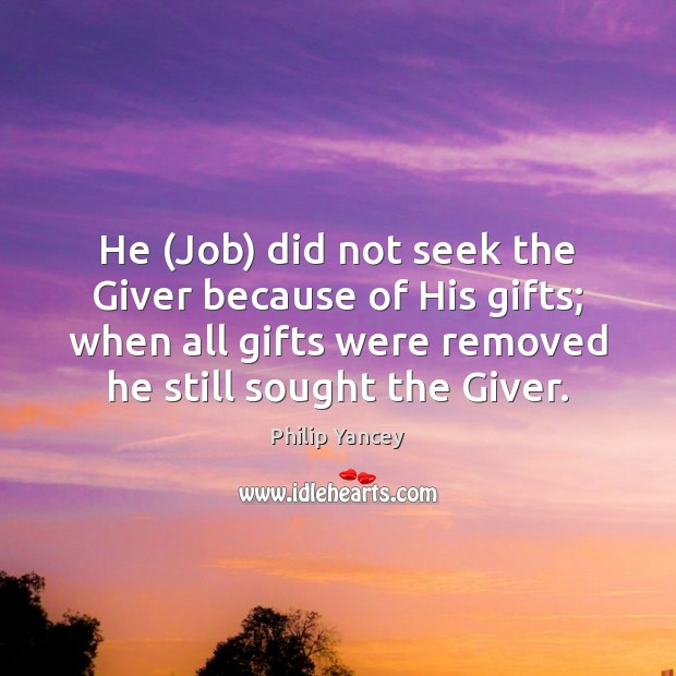 He (Job) did not seek the Giver because of His gifts; when Philip Yancey Picture Quote