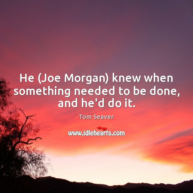 Image, He (Joe Morgan) knew when something needed to be done, and he'd do it.