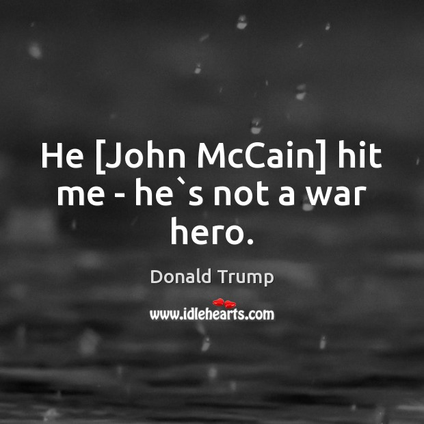 He [John McCain] hit me – he`s not a war hero. Donald Trump Picture Quote