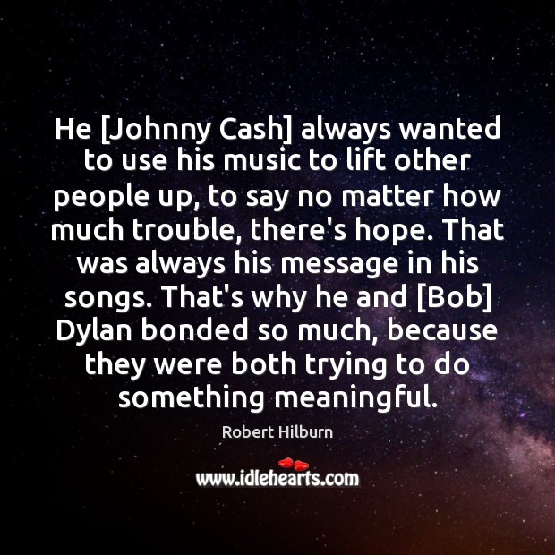 He [Johnny Cash] always wanted to use his music to lift other Image