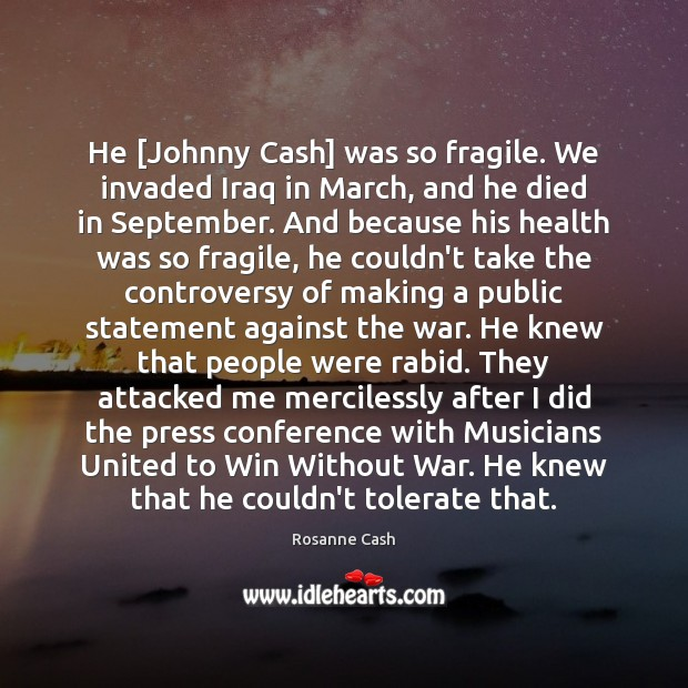 He [Johnny Cash] was so fragile. We invaded Iraq in March, and Rosanne Cash Picture Quote