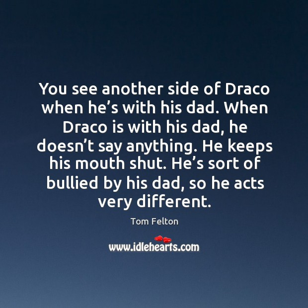 He keeps his mouth shut. He's sort of bullied by his dad, so he acts very different. Image