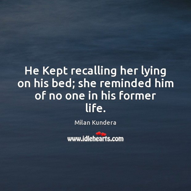 He Kept recalling her lying on his bed; she reminded him of no one in his former life. Image