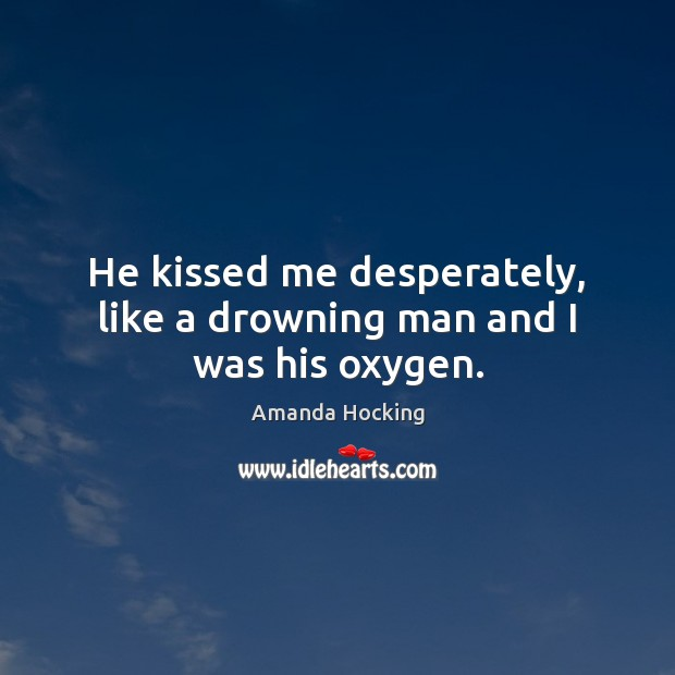 He kissed me desperately, like a drowning man and I was his oxygen. Amanda Hocking Picture Quote