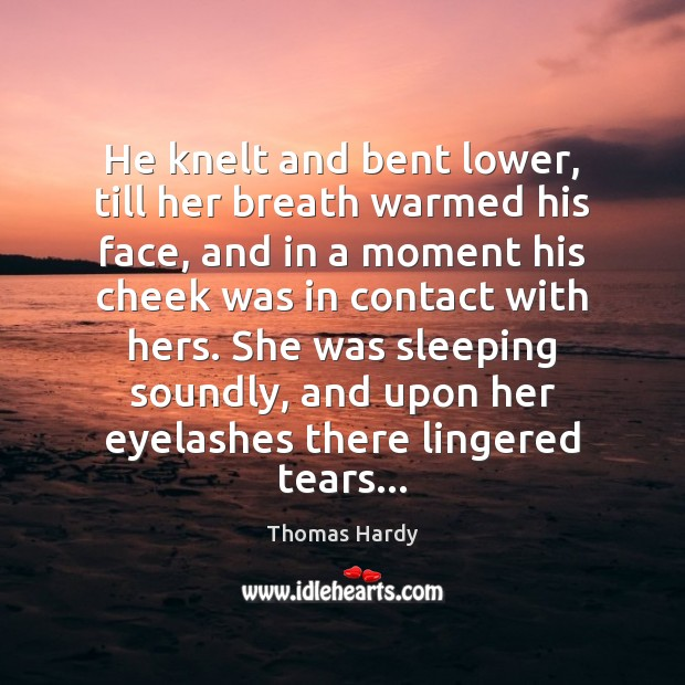 He knelt and bent lower, till her breath warmed his face, and Thomas Hardy Picture Quote