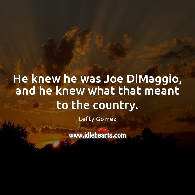 He knew he was Joe DiMaggio, and he knew what that meant to the country. Image