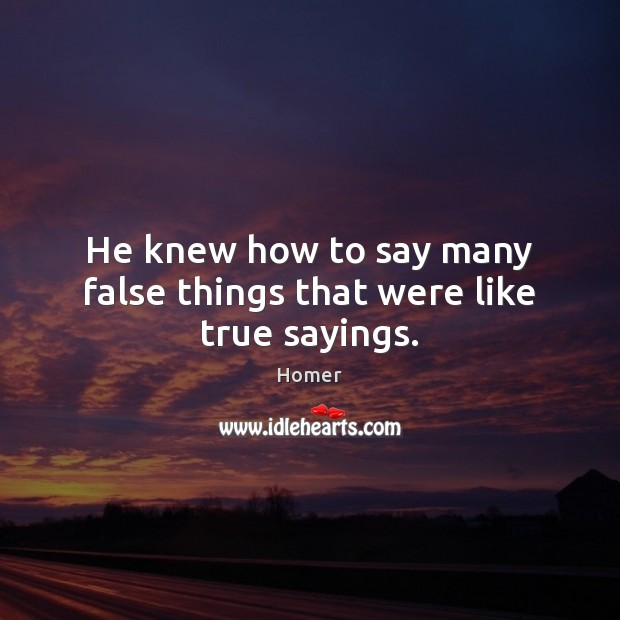 He knew how to say many false things that were like true sayings. Image