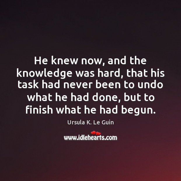 He knew now, and the knowledge was hard, that his task had Ursula K. Le Guin Picture Quote