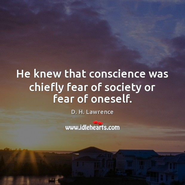 He knew that conscience was chiefly fear of society or fear of oneself. D. H. Lawrence Picture Quote
