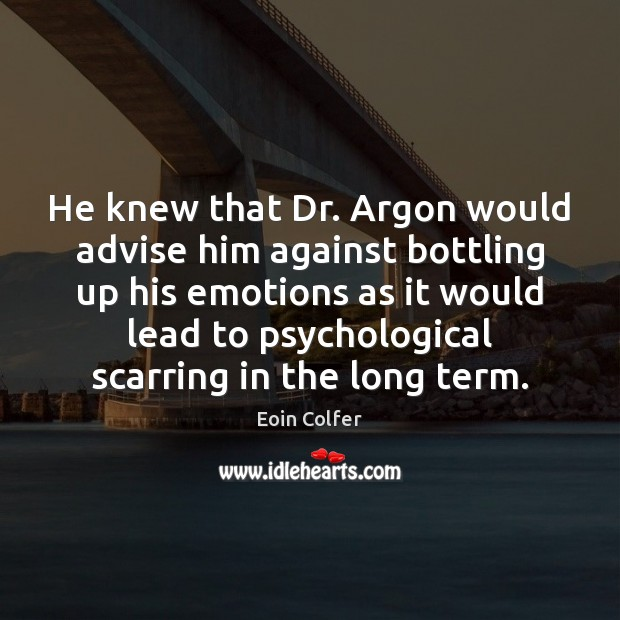 He knew that Dr. Argon would advise him against bottling up his Image
