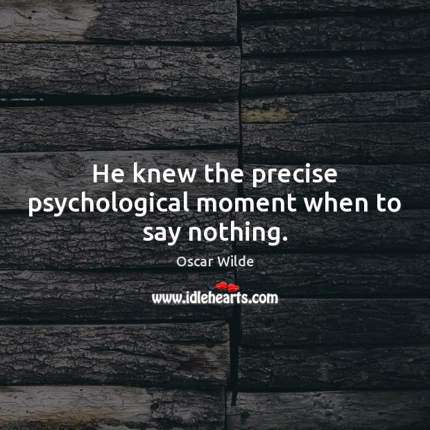 Image, He knew the precise psychological moment when to say nothing.
