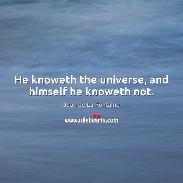He knoweth the universe, and himself he knoweth not. Image