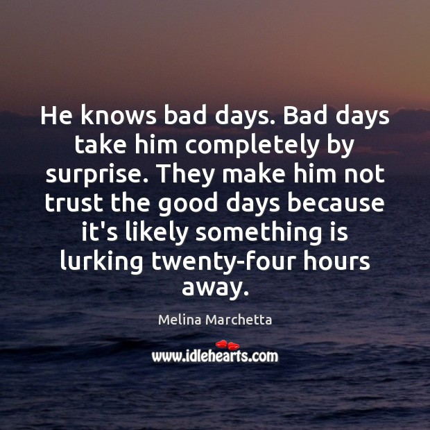 He knows bad days. Bad days take him completely by surprise. They Image