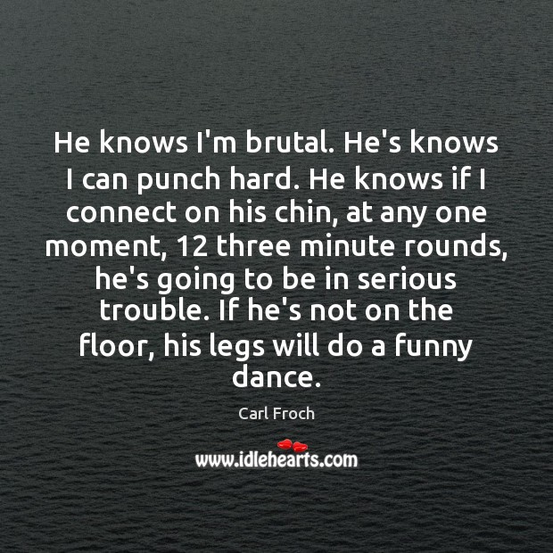 He knows I'm brutal. He's knows I can punch hard. He knows Image